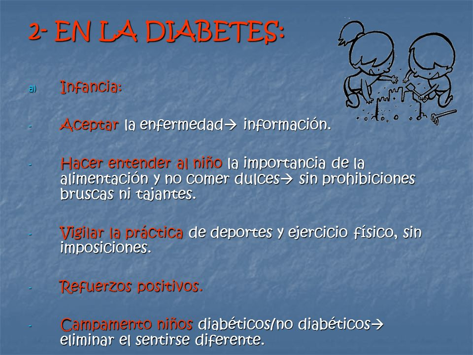 2- EN LA DIABETES: a) Infancia: - Aceptar la enfermedad información. - Hacer entender al niño la importancia de la alimentación y no comer dulces sin