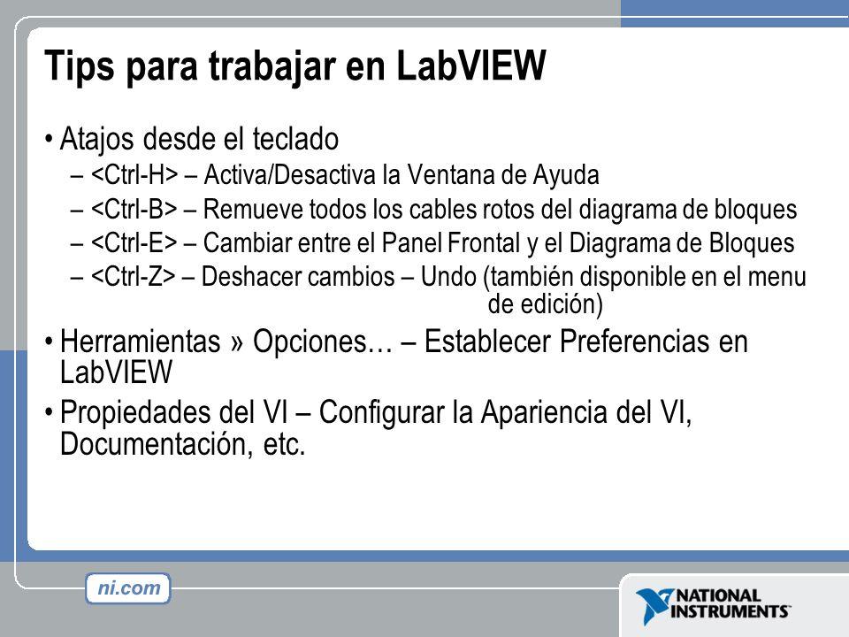Tips para trabajar en LabVIEW Atajos desde el teclado – – Activa/Desactiva la Ventana de Ayuda – – Remueve todos los cables rotos del diagrama de bloq