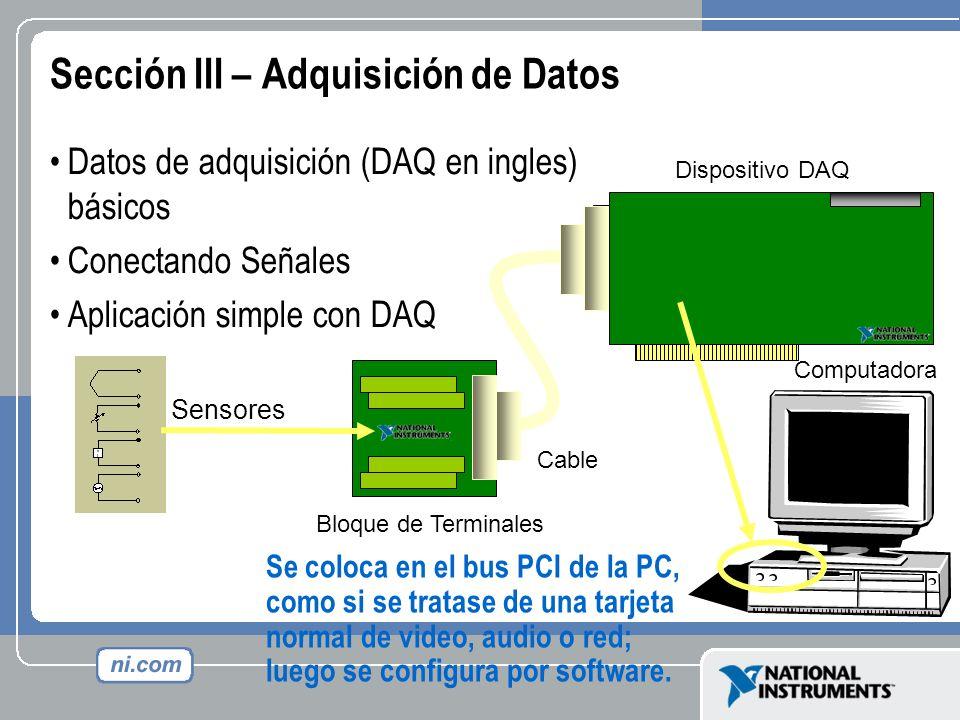 Sección III – Adquisición de Datos Datos de adquisición (DAQ en ingles) básicos Conectando Señales Aplicación simple con DAQ Computadora Dispositivo D