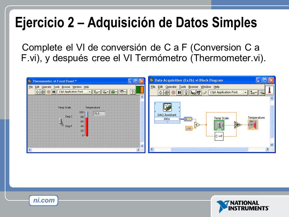 Ejercicio 2 – Adquisición de Datos Simples Complete el VI de conversión de C a F (Conversion C a F.vi), y después cree el VI Termómetro (Thermometer.v