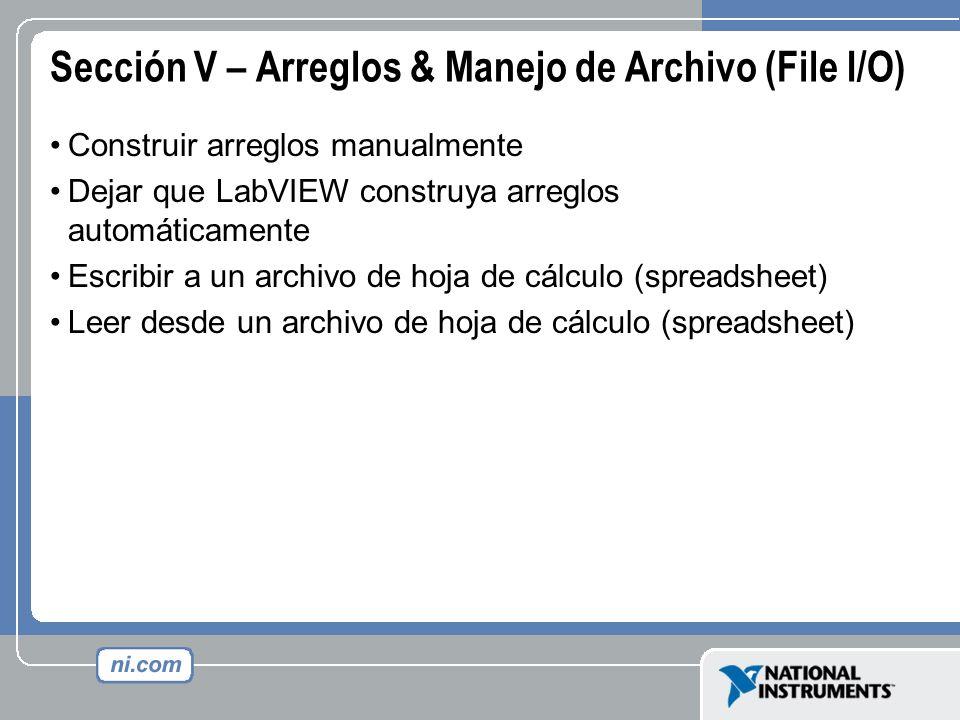 Sección V – Arreglos & Manejo de Archivo (File I/O) Construir arreglos manualmente Dejar que LabVIEW construya arreglos automáticamente Escribir a un