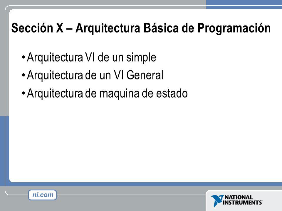 Sección X – Arquitectura Básica de Programación Arquitectura VI de un simple Arquitectura de un VI General Arquitectura de maquina de estado