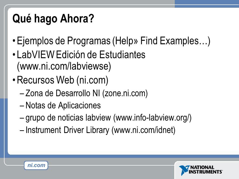 Qué hago Ahora? Ejemplos de Programas (Help» Find Examples…) LabVIEW Edición de Estudiantes (www.ni.com/labviewse) Recursos Web (ni.com) –Zona de Desa