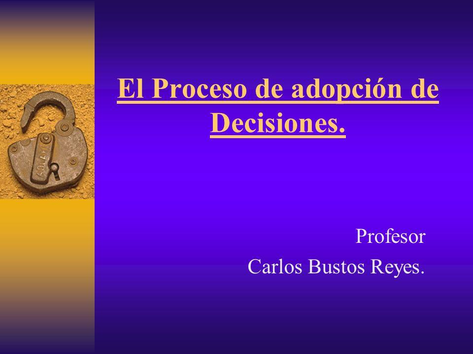 El Proceso de adopción de Decisiones. Profesor Carlos Bustos Reyes.