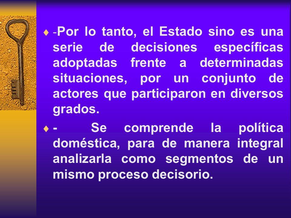 - Por lo tanto, el Estado sino es una serie de decisiones específicas adoptadas frente a determinadas situaciones, por un conjunto de actores que part