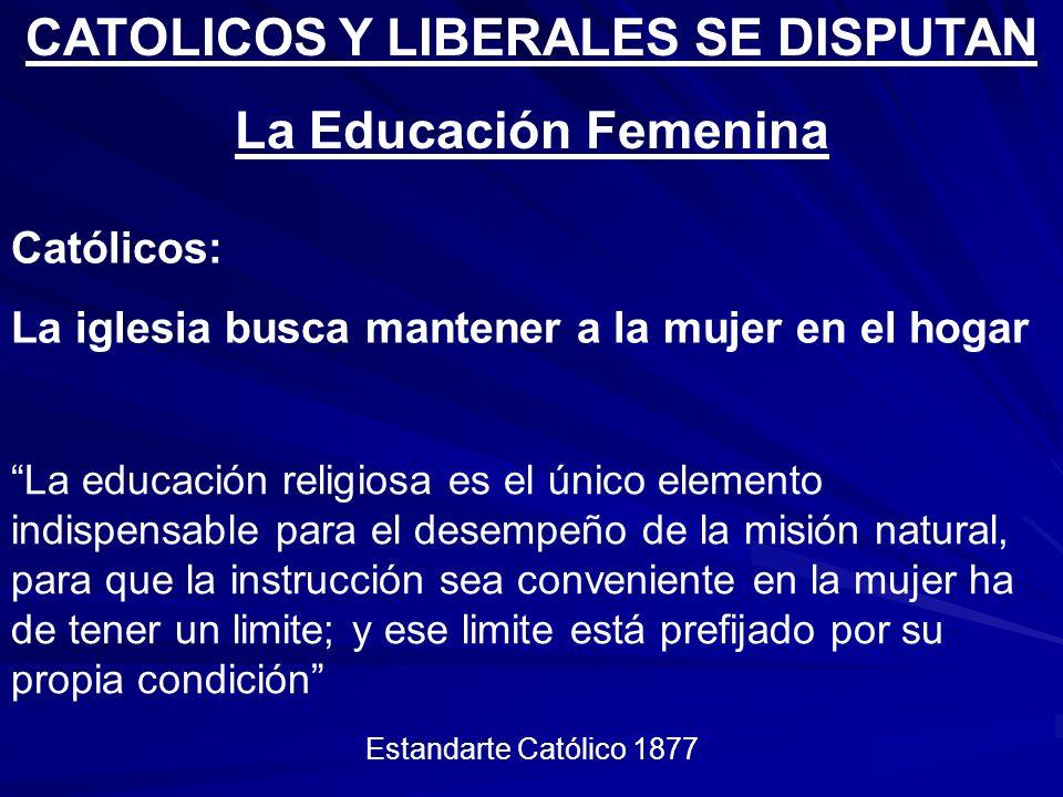 CATOLICOS Y LIBERALES SE DISPUTAN La Educación Femenina Católicos: La iglesia busca mantener a la mujer en el hogar La educación religiosa es el único