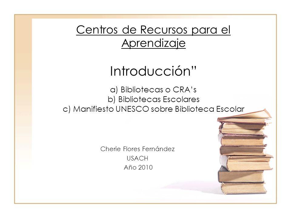 Centros de Recursos para el Aprendizaje Introducción a) Bibliotecas o CRAs b) Bibliotecas Escolares c) Manifiesto UNESCO sobre Biblioteca Escolar Cher
