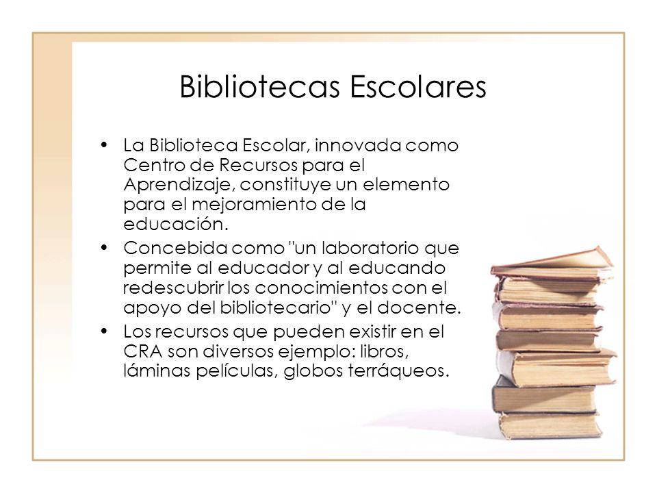 Bibliotecas Escolares La Biblioteca Escolar, innovada como Centro de Recursos para el Aprendizaje, constituye un elemento para el mejoramiento de la e