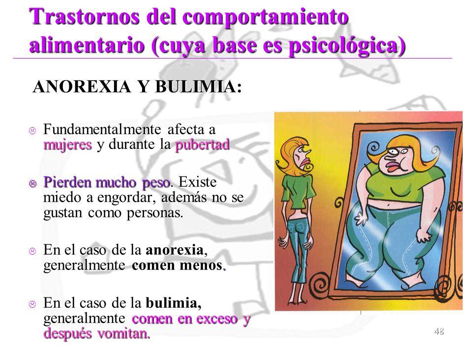 48 Trastornos del comportamiento alimentario (cuya base es psicológica) ANOREXIA Y BULIMIA: ANOREXIA Y BULIMIA: Fundamentalmente afecta a mujeres y du