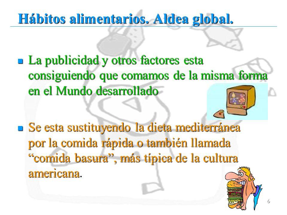 6 Hábitos alimentarios. Aldea global. La publicidad y otros factores esta consiguiendo que comamos de la misma forma en el Mundo desarrollado La publi