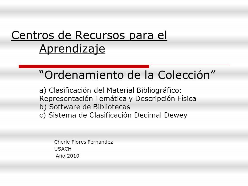 Centros de Recursos para el Aprendizaje Ordenamiento de la Colección a) Clasificación del Material Bibliográfico: Representación Temática y Descripció