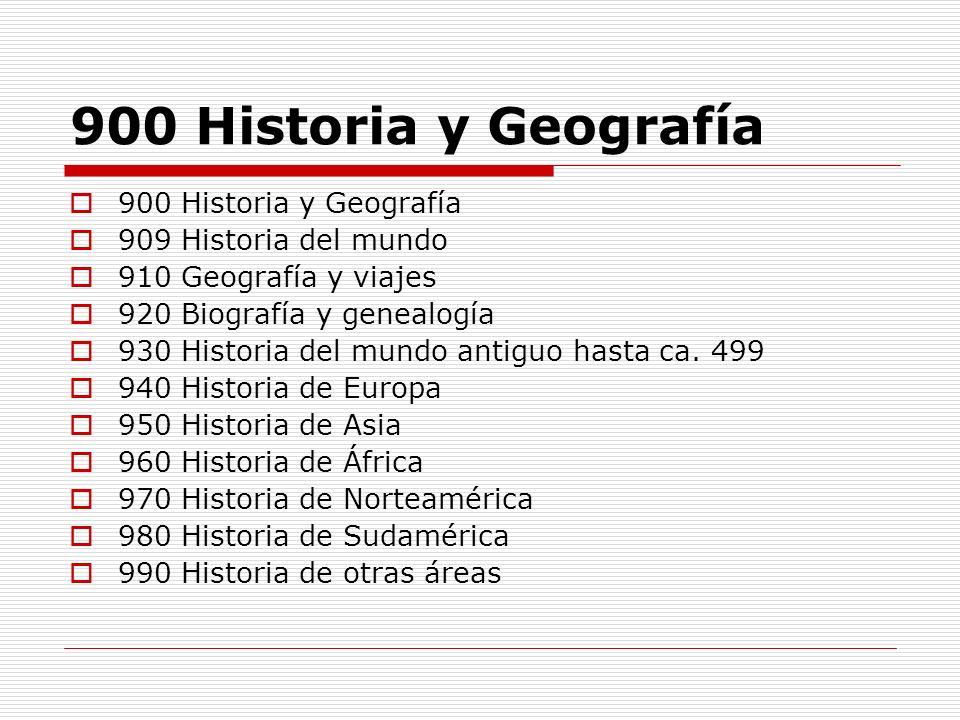 900 Historia y Geografía 909 Historia del mundo 910 Geografía y viajes 920 Biografía y genealogía 930 Historia del mundo antiguo hasta ca. 499 940 His