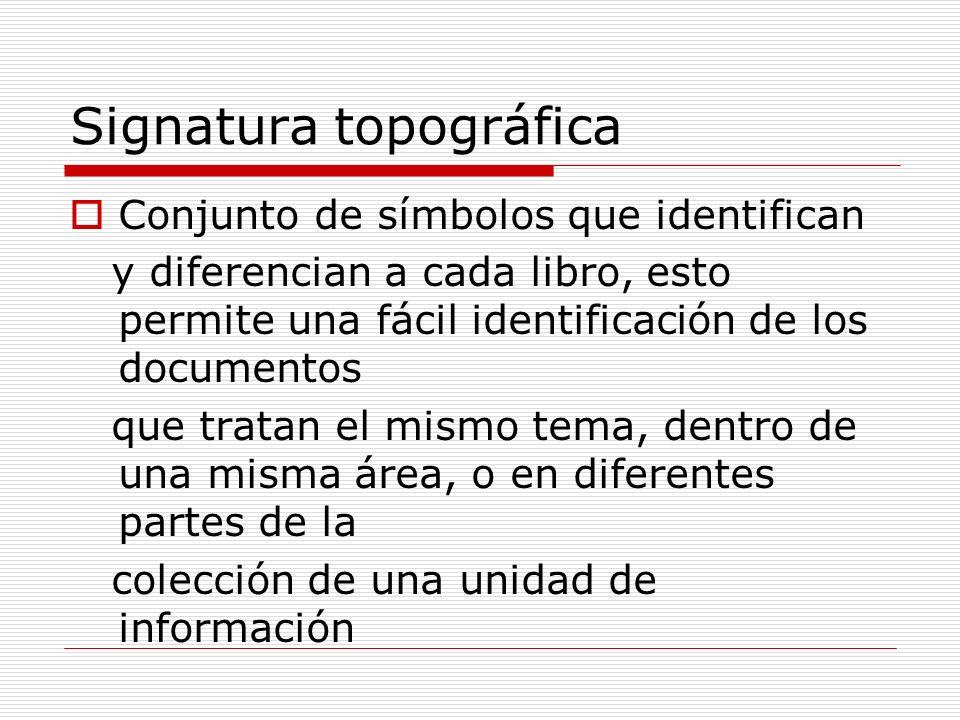 Signatura topográfica Conjunto de símbolos que identifican y diferencian a cada libro, esto permite una fácil identificación de los documentos que tra