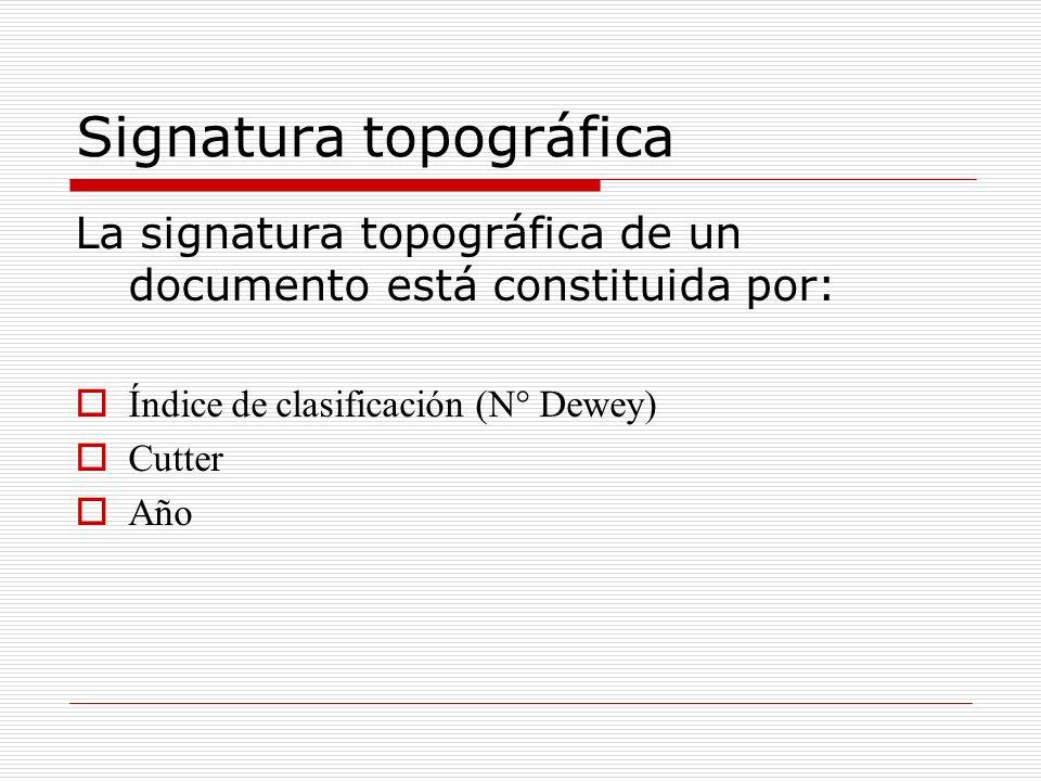 Signatura topográfica La signatura topográfica de un documento está constituida por: Índice de clasificación (N° Dewey) Cutter Año