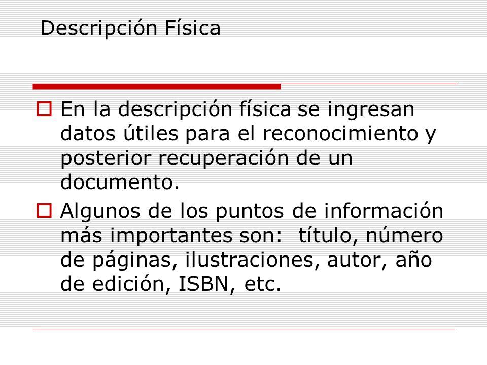 Descripción Física En la descripción física se ingresan datos útiles para el reconocimiento y posterior recuperación de un documento. Algunos de los p