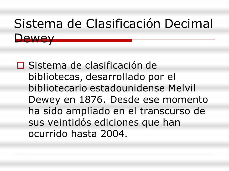 Sistema de Clasificación Decimal Dewey Sistema de clasificación de bibliotecas, desarrollado por el bibliotecario estadounidense Melvil Dewey en 1876.