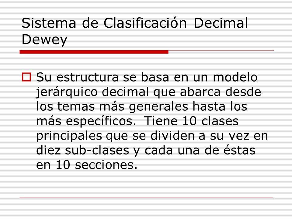 Sistema de Clasificación Decimal Dewey Su estructura se basa en un modelo jerárquico decimal que abarca desde los temas más generales hasta los más es