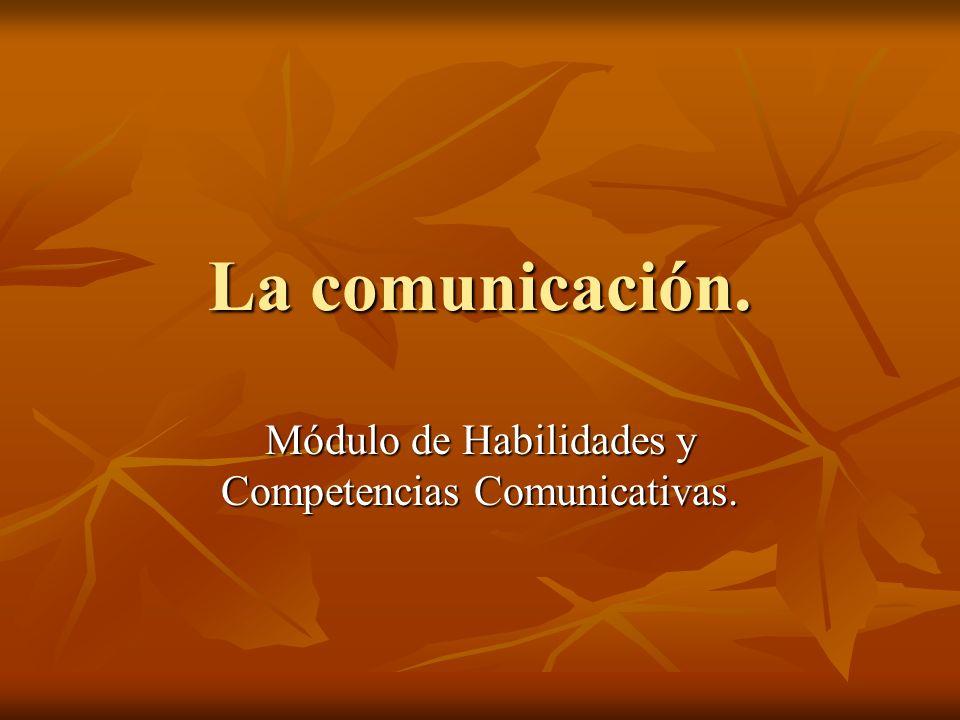 La comunicación. Módulo de Habilidades y Competencias Comunicativas.
