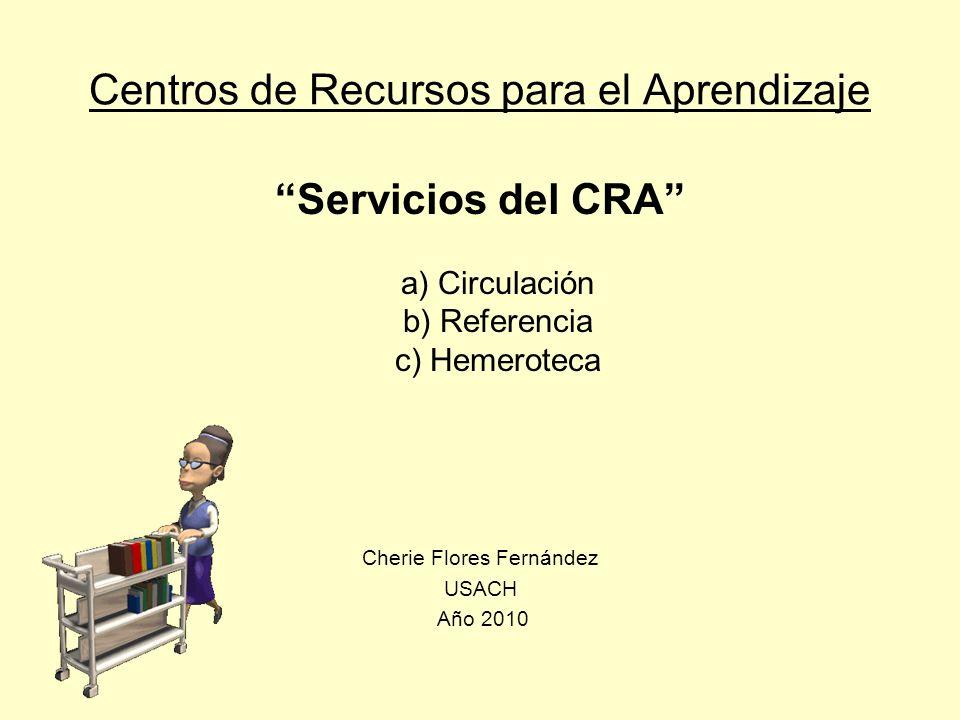 Centros de Recursos para el Aprendizaje Servicios del CRA a) Circulación b) Referencia c) Hemeroteca Cherie Flores Fernández USACH Año 2010