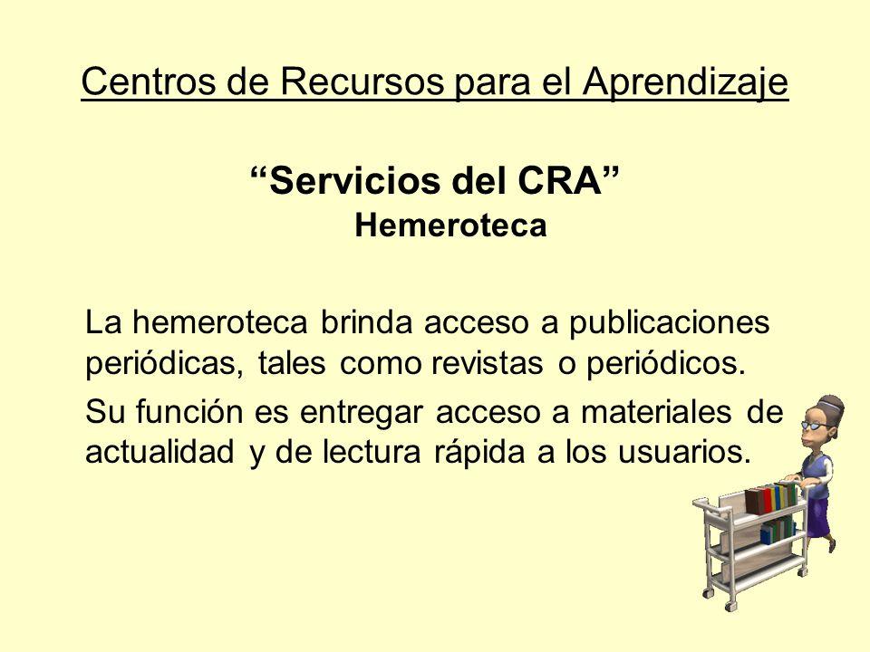 Centros de Recursos para el Aprendizaje Servicios del CRA Hemeroteca La hemeroteca brinda acceso a publicaciones periódicas, tales como revistas o per