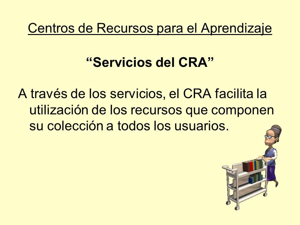 Centros de Recursos para el Aprendizaje Servicios del CRA a) Circulación: El servicio de circulación, o de préstamo y devolución, tiene por fin permitir el acceso de los usuarios a los materiales.