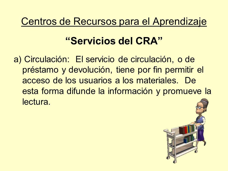 Centros de Recursos para el Aprendizaje Servicios del CRA a) Circulación: El servicio de circulación, o de préstamo y devolución, tiene por fin permit
