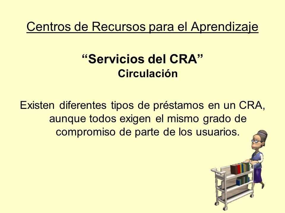 Centros de Recursos para el Aprendizaje Servicios del CRA Circulación Tipos de préstamos: Préstamo en sala del CRA Préstamo en sala de clases Préstamo a domicilio