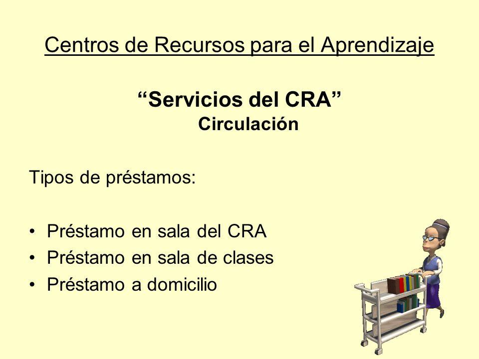 Centros de Recursos para el Aprendizaje Servicios del CRA Circulación Tipos de préstamos: Préstamo en sala del CRA Préstamo en sala de clases Préstamo