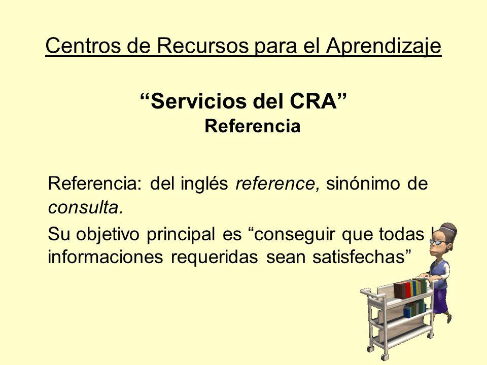 Centros de Recursos para el Aprendizaje Servicios del CRA Referencia Para lograr su cometido, la sección de referencia necesita: Una colección de consulta apropiada Acceso a bases de datos de distintas áreas Personal experto en la búsqueda de información Y ser poseedor de un amplio bagaje cultural