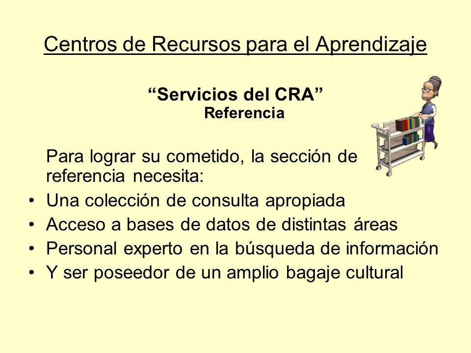 Centros de Recursos para el Aprendizaje Servicios del CRA Referencia Para lograr su cometido, la sección de referencia necesita: Una colección de cons