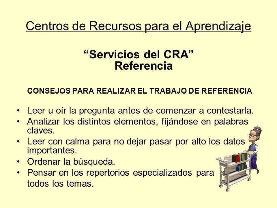 Centros de Recursos para el Aprendizaje Servicios del CRA Referencia CONSEJOS PARA REALIZAR EL TRABAJO DE REFERENCIA Leer u oír la pregunta antes de c