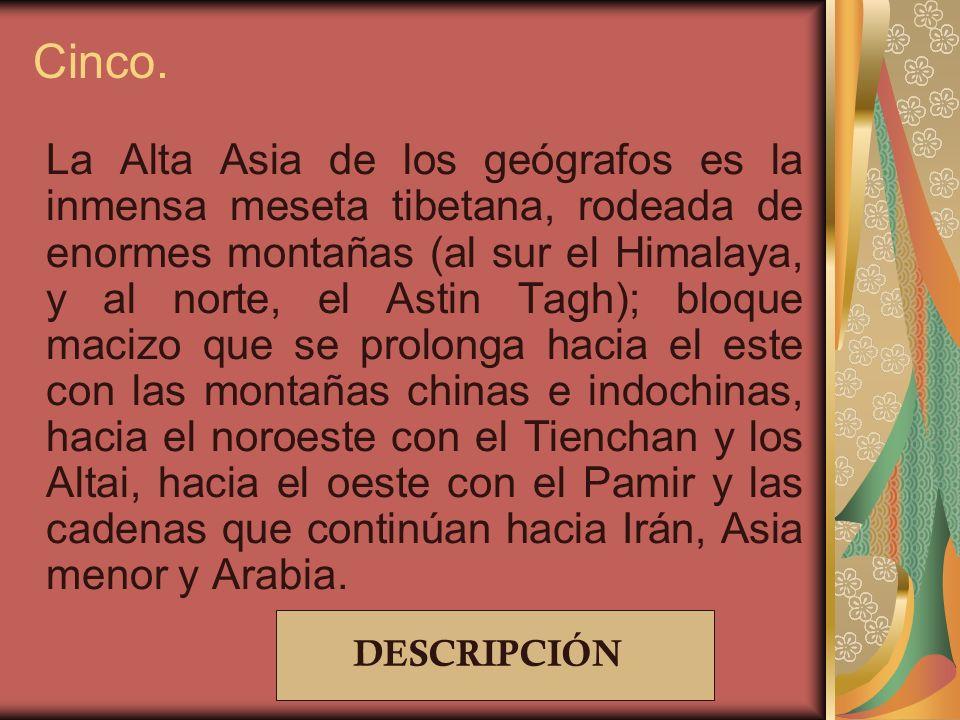 Cinco. La Alta Asia de los geógrafos es la inmensa meseta tibetana, rodeada de enormes montañas (al sur el Himalaya, y al norte, el Astin Tagh); bloqu