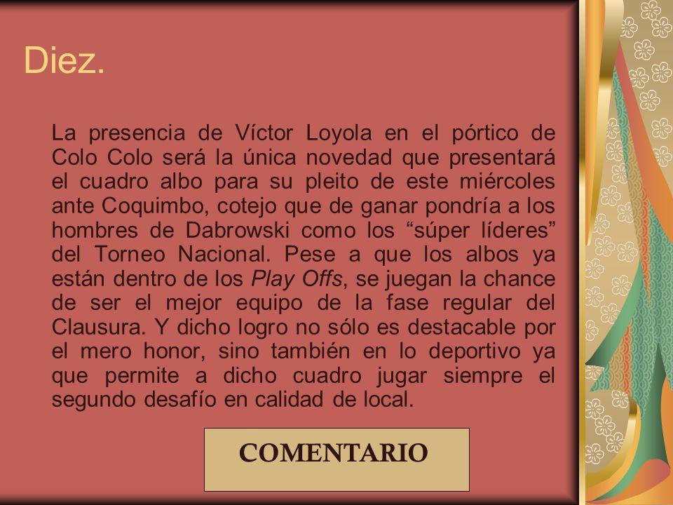 Diez. La presencia de Víctor Loyola en el pórtico de Colo Colo será la única novedad que presentará el cuadro albo para su pleito de este miércoles an