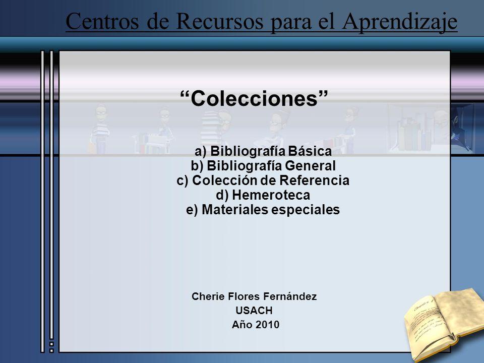 Centros de Recursos para el Aprendizaje Colecciones a) Bibliografía Básica b) Bibliografía General c) Colección de Referencia d) Hemeroteca e) Materia