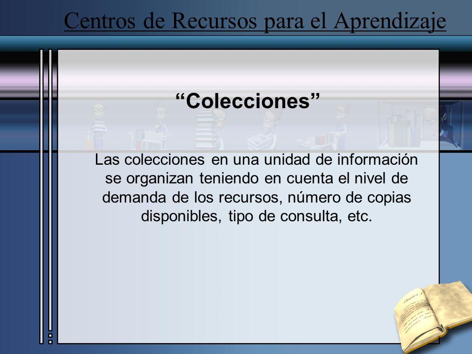 Centros de Recursos para el Aprendizaje Colecciones Las colecciones en una unidad de información se organizan teniendo en cuenta el nivel de demanda de los recursos, número de copias disponibles, tipo de consulta, etc.