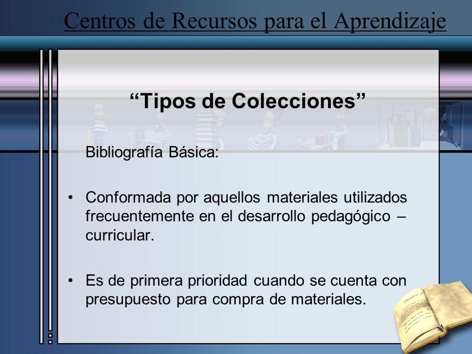 Centros de Recursos para el Aprendizaje Tipos de Colecciones Bibliografía Básica: Conformada por aquellos materiales utilizados frecuentemente en el d