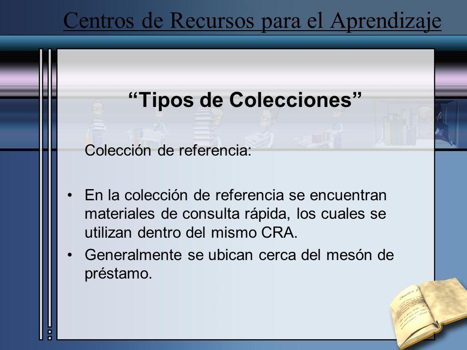 Centros de Recursos para el Aprendizaje Tipos de Colecciones Colección de referencia: En la colección de referencia se encuentran materiales de consulta rápida, los cuales se utilizan dentro del mismo CRA.