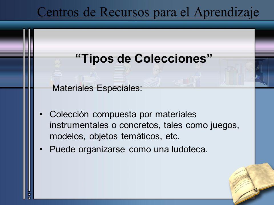 Centros de Recursos para el Aprendizaje Tipos de Colecciones Materiales Especiales: Colección compuesta por materiales instrumentales o concretos, tales como juegos, modelos, objetos temáticos, etc.