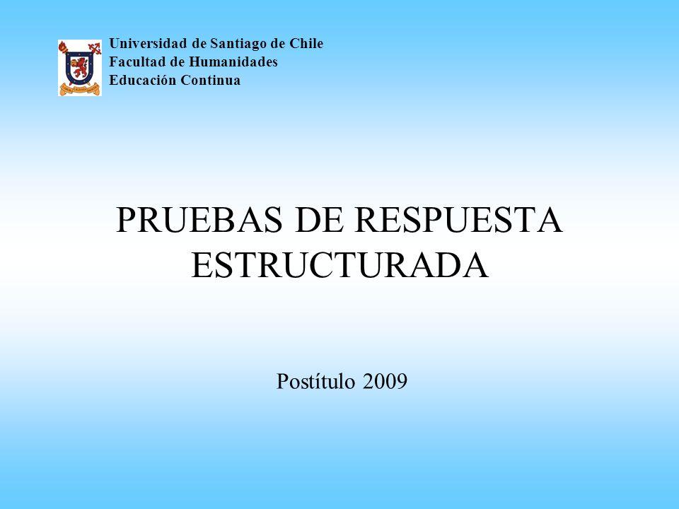 PRUEBAS DE RESPUESTA ESTRUCTURADA Universidad de Santiago de Chile Facultad de Humanidades Educación Continua Postítulo 2009