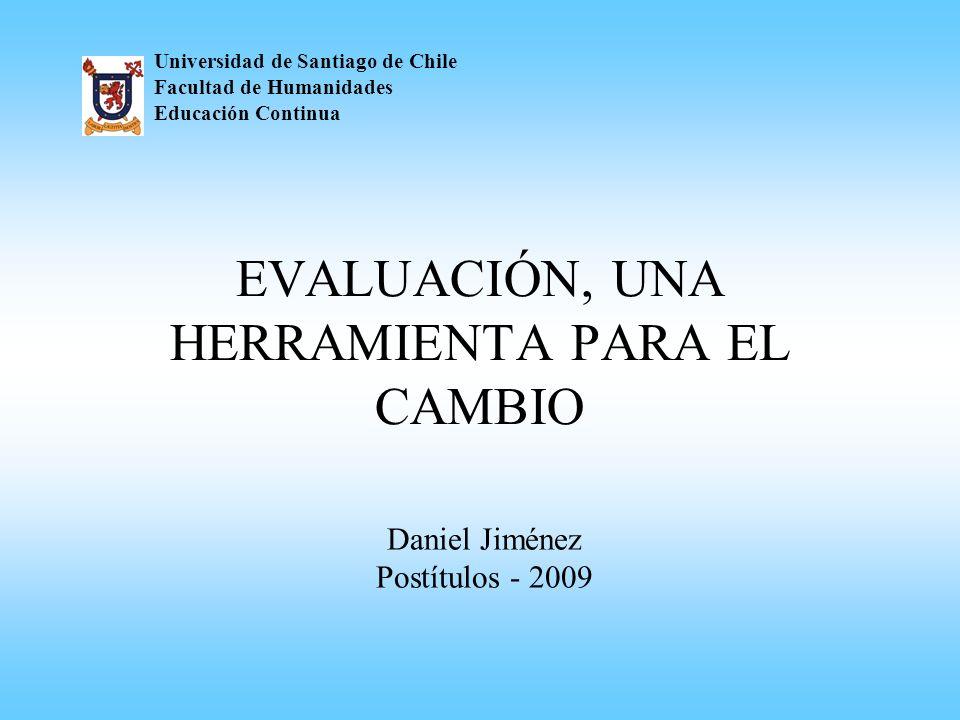 EVALUACIÓN, UNA HERRAMIENTA PARA EL CAMBIO Universidad de Santiago de Chile Facultad de Humanidades Educación Continua Daniel Jiménez Postítulos - 200