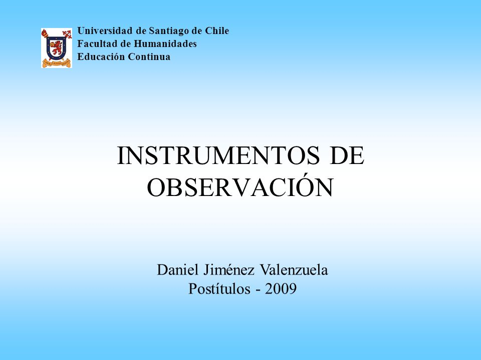 INSTRUMENTOS DE OBSERVACIÓN Universidad de Santiago de Chile Facultad de Humanidades Educación Continua Daniel Jiménez Valenzuela Postítulos - 2009