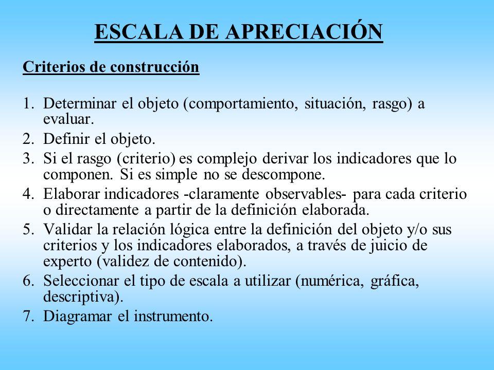 ESCALA DE APRECIACIÓN Criterios de construcción 1.Determinar el objeto (comportamiento, situación, rasgo) a evaluar. 2.Definir el objeto. 3.Si el rasg