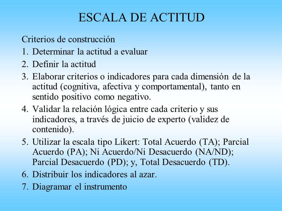 Criterios de construcción 1.Determinar la actitud a evaluar 2.Definir la actitud 3.Elaborar criterios o indicadores para cada dimensión de la actitud