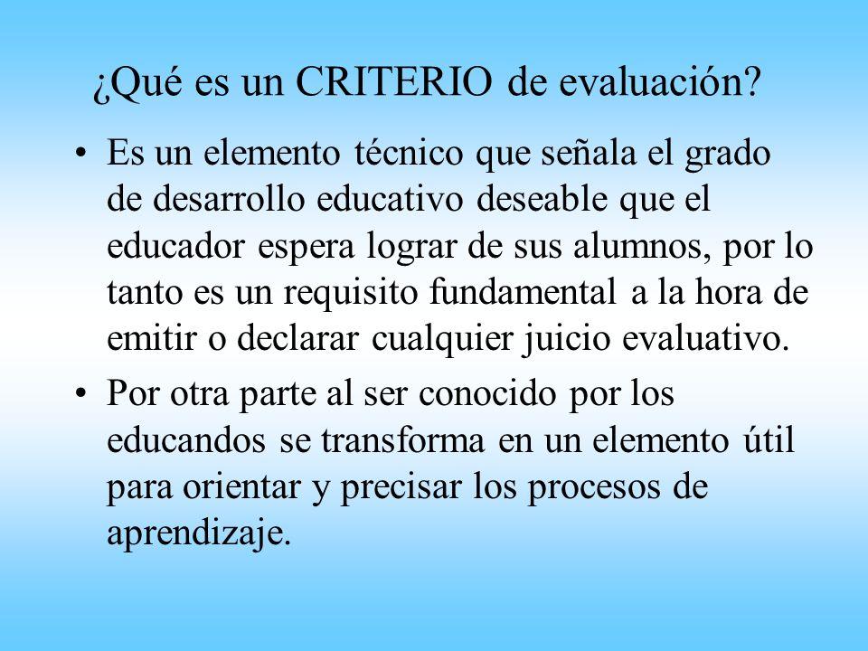 ¿Qué es un CRITERIO de evaluación? Es un elemento técnico que señala el grado de desarrollo educativo deseable que el educador espera lograr de sus al