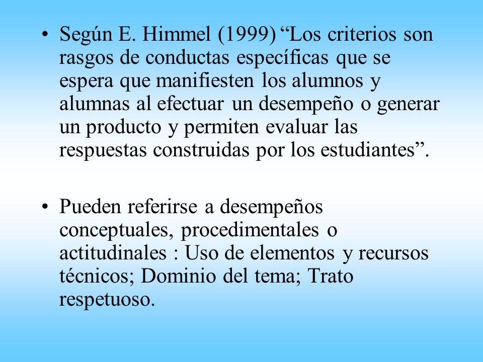 Según E. Himmel (1999) Los criterios son rasgos de conductas específicas que se espera que manifiesten los alumnos y alumnas al efectuar un desempeño