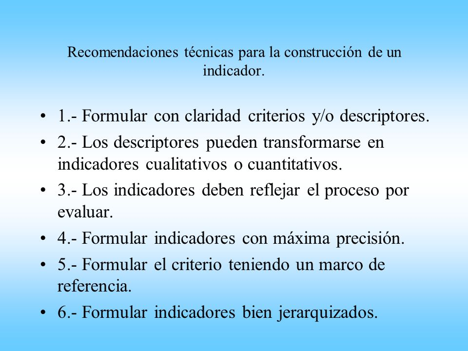 Recomendaciones técnicas para la construcción de un indicador. 1.- Formular con claridad criterios y/o descriptores. 2.- Los descriptores pueden trans
