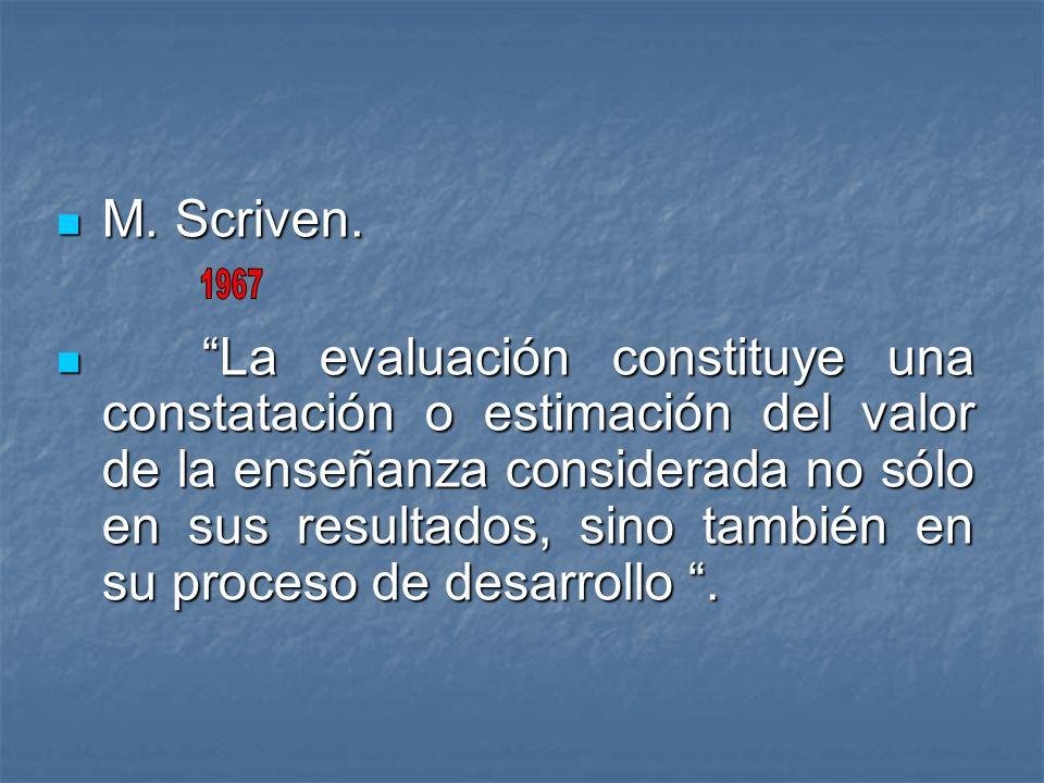 M. Scriven. M. Scriven. La evaluación constituye una constatación o estimación del valor de la enseñanza considerada no sólo en sus resultados, sino t