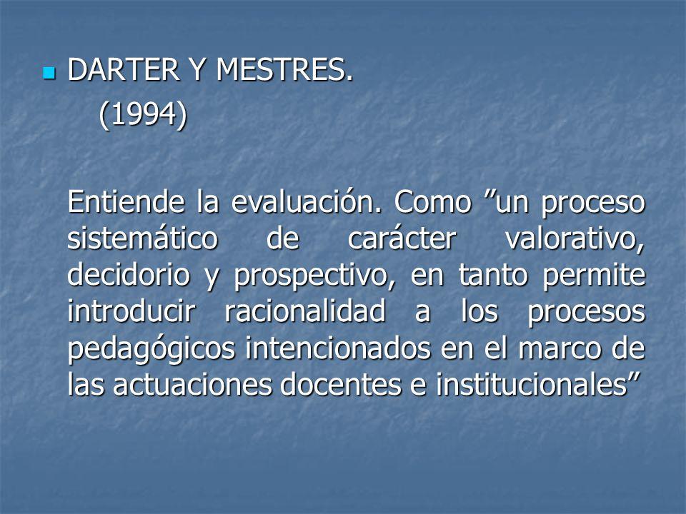 DARTER Y MESTRES. DARTER Y MESTRES. (1994) (1994) Entiende la evaluación. Como un proceso sistemático de carácter valorativo, decidorio y prospectivo,