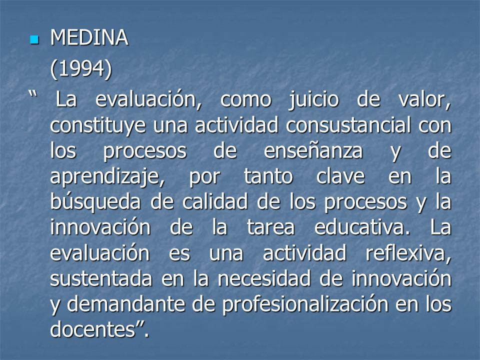 MEDINA MEDINA(1994) La evaluación, como juicio de valor, constituye una actividad consustancial con los procesos de enseñanza y de aprendizaje, por ta