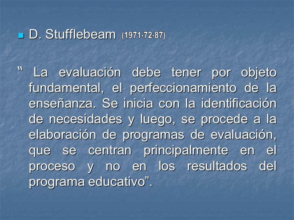 D. Stufflebeam D. Stufflebeam La evaluación debe tener por objeto fundamental, el perfeccionamiento de la enseñanza. Se inicia con la identificación d